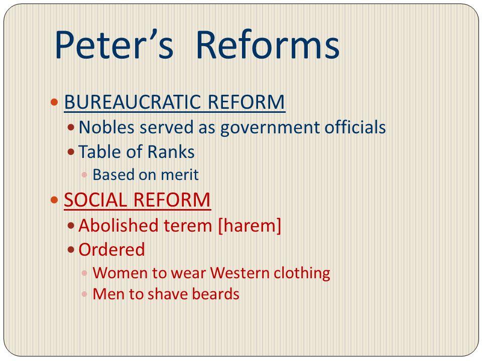 Peters Reforms BUREAUCRATIC REFORM Nobles served as government officials Table of Ranks Based on merit SOCIAL REFORM Abolished terem [harem] Ordered W