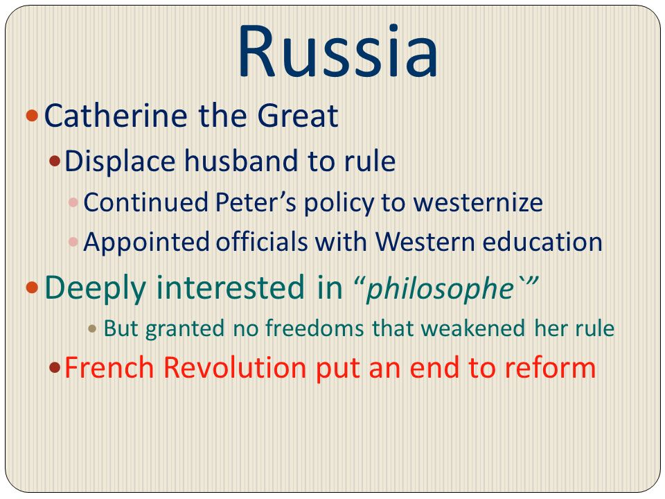Russia Catherine the Great Displace husband to rule Continued Peters policy to westernize Appointed officials with Western education Deeply interested
