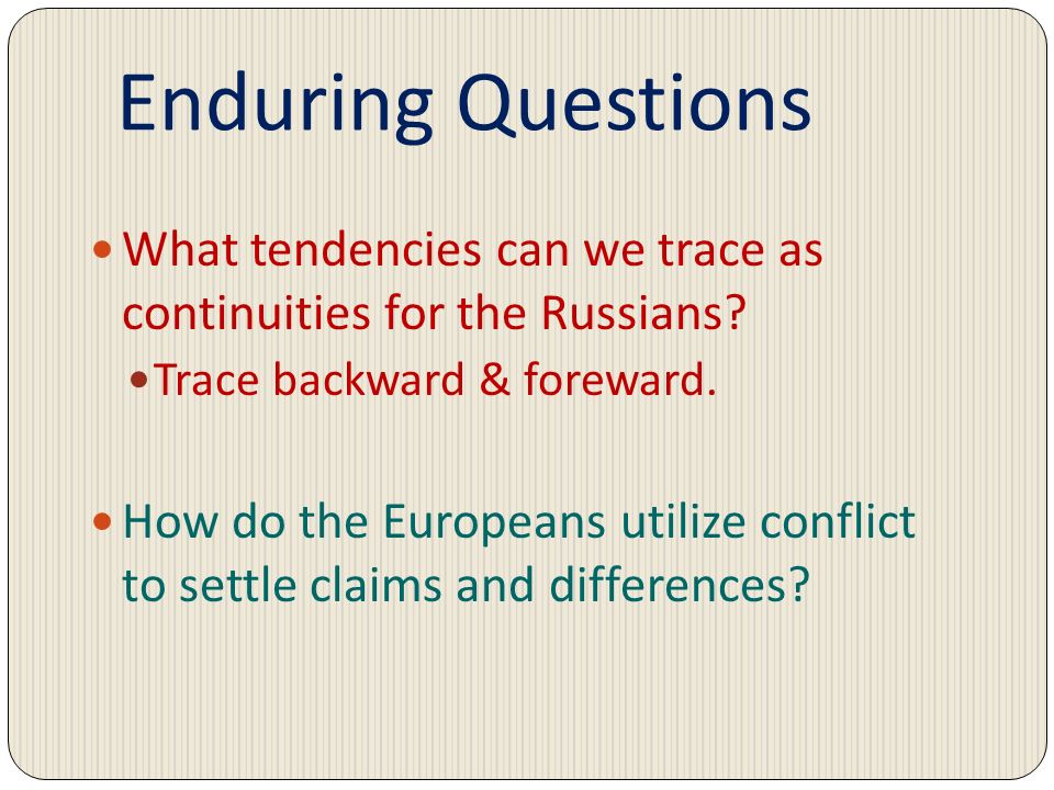 Enduring Questions What tendencies can we trace as continuities for the Russians? Trace backward & foreward. How do the Europeans utilize conflict to