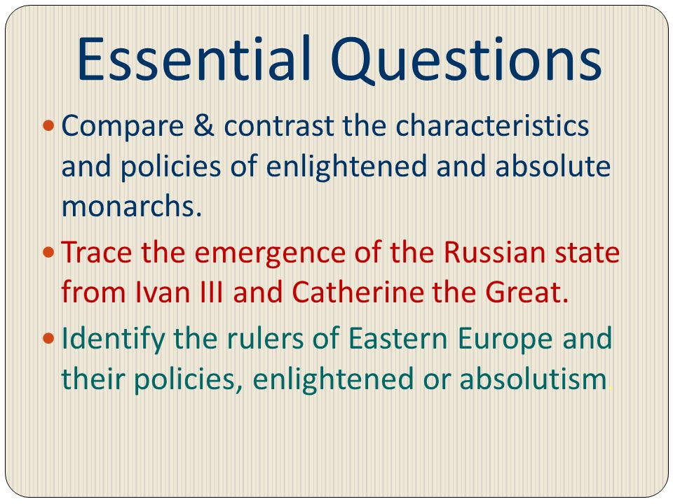Essential Questions Compare & contrast the characteristics and policies of enlightened and absolute monarchs. Trace the emergence of the Russian state