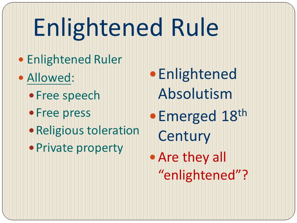 Enlightened Rule Enlightened Ruler Allowed: Free speech Free press Religious toleration Private property Enlightened Absolutism Emerged 18 th Century