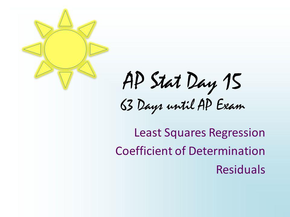 AP Stat Day 15 63 Days until AP Exam Least Squares Regression Coefficient of Determination Residuals
