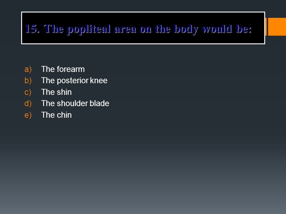 a)The forearm b)The posterior knee c)The shin d)The shoulder blade e)The chin 15.The popliteal area on the body would be: