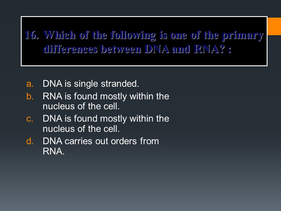 a.DNA is single stranded. b.RNA is found mostly within the nucleus of the cell. c.DNA is found mostly within the nucleus of the cell. d.DNA carries ou
