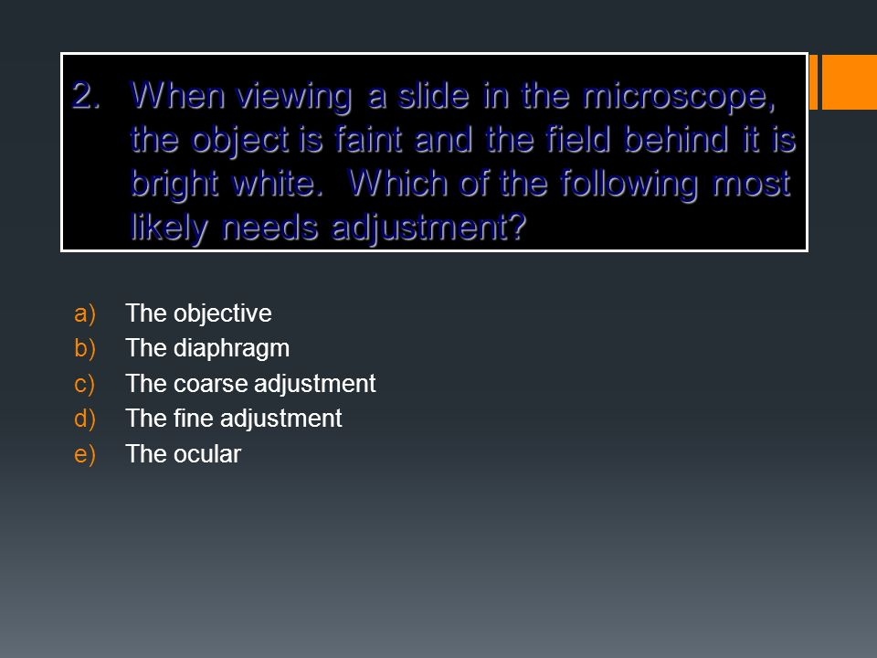 2.When viewing a slide in the microscope, the object is faint and the field behind it is bright white. Which of the following most likely needs adjust