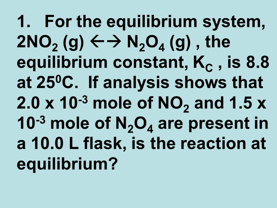 1.For the equilibrium system, 2NO 2 (g) N 2 O 4 (g), the equilibrium constant, K C, is 8.8 at 25 0 C.