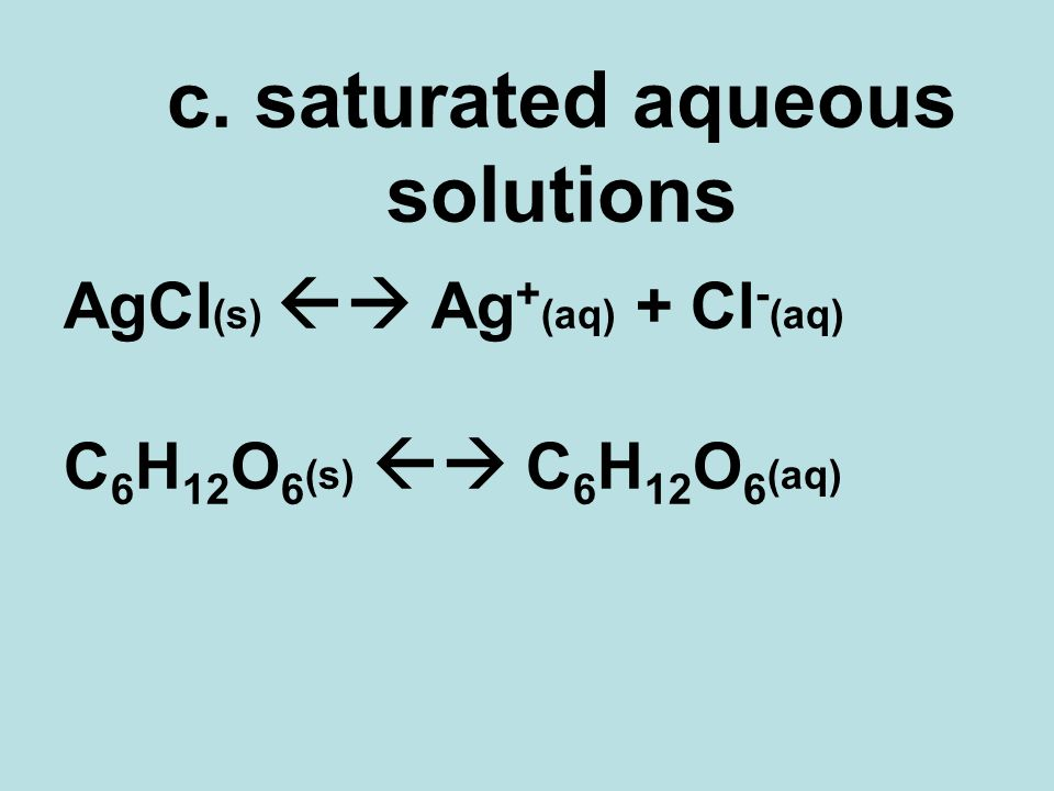 c. saturated aqueous solutions AgCl (s) Ag + (aq) + Cl - (aq) C 6 H 12 O 6 (s) C 6 H 12 O 6 (aq)