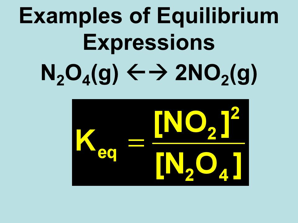 N 2 O 4 (g) 2NO 2 (g) Examples of Equilibrium Expressions