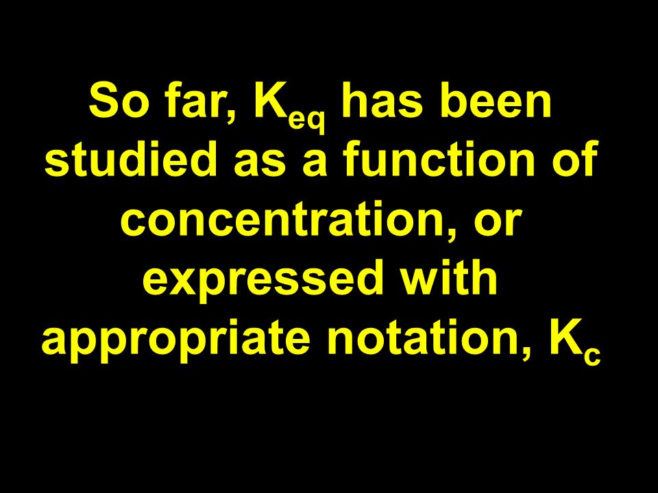 So far, K eq has been studied as a function of concentration, or expressed with appropriate notation, K c