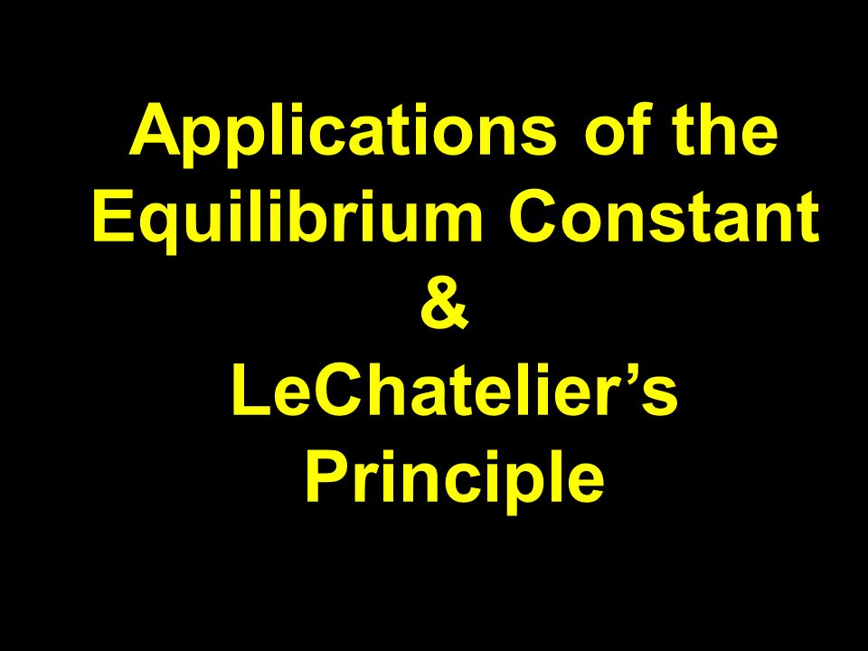 Applications of the Equilibrium Constant & LeChateliers Principle