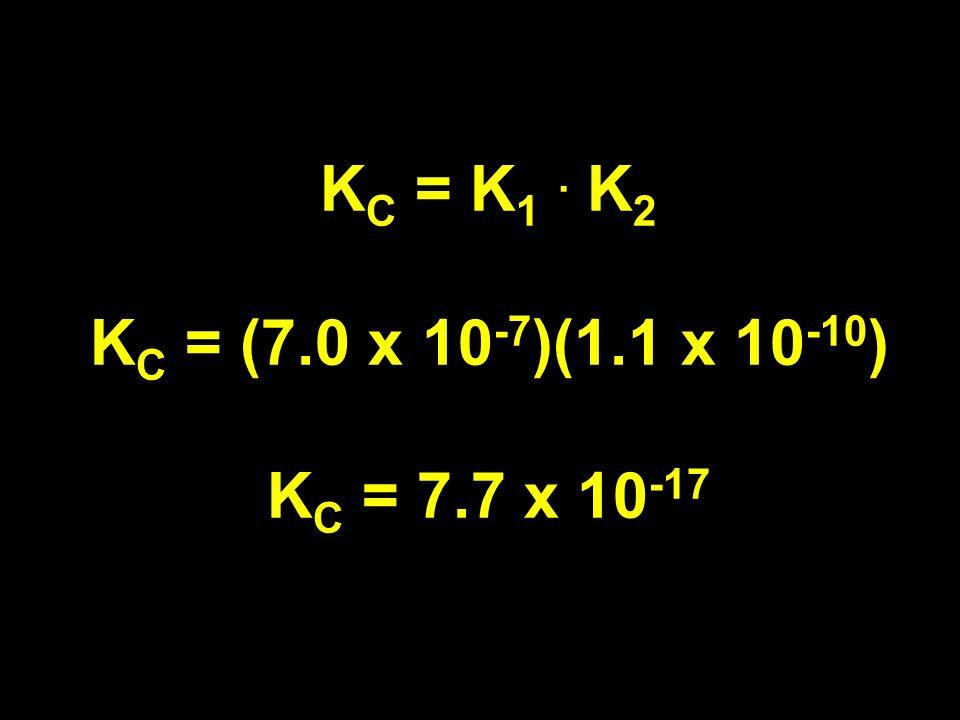K C = K 1. K 2 K C = (7.0 x 10 -7 )(1.1 x 10 -10 ) K C = 7.7 x 10 -17