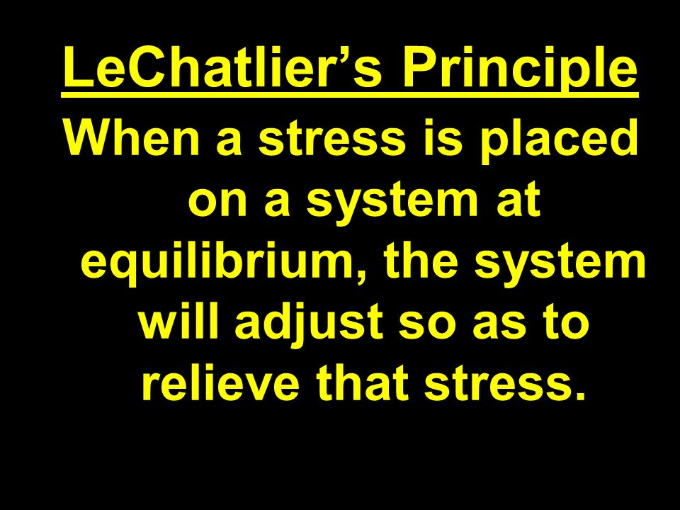 LeChatliers Principle When a stress is placed on a system at equilibrium, the system will adjust so as to relieve that stress.