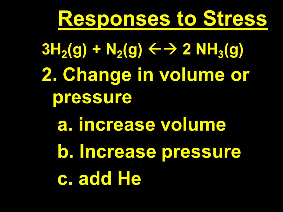 Responses to Stress 3H 2 (g) + N 2 (g) 2 NH 3 (g) 2.