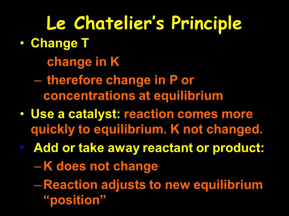 Change T – change in K – therefore change in P or concentrations at equilibrium Use a catalyst: reaction comes more quickly to equilibrium.