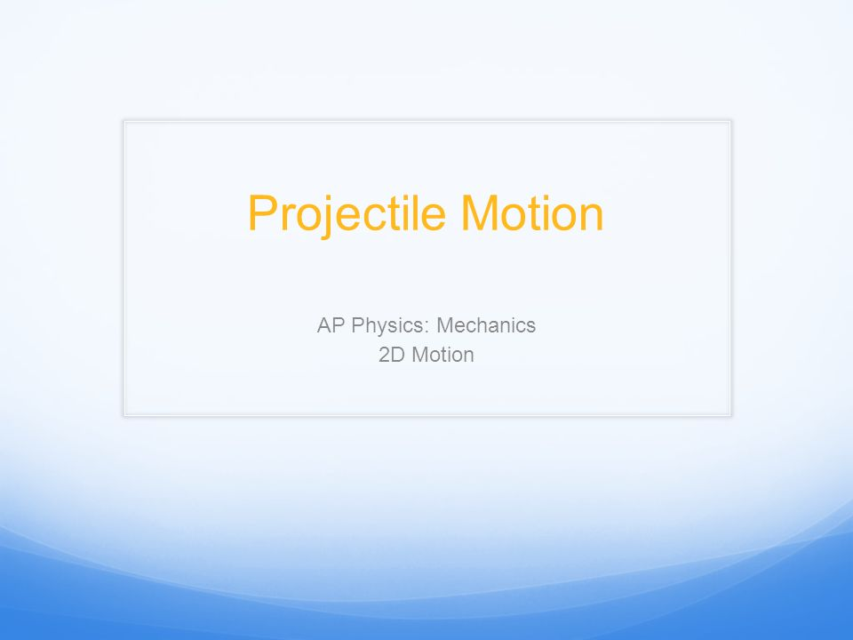 Projectile Motion AP Physics: Mechanics 2D Motion