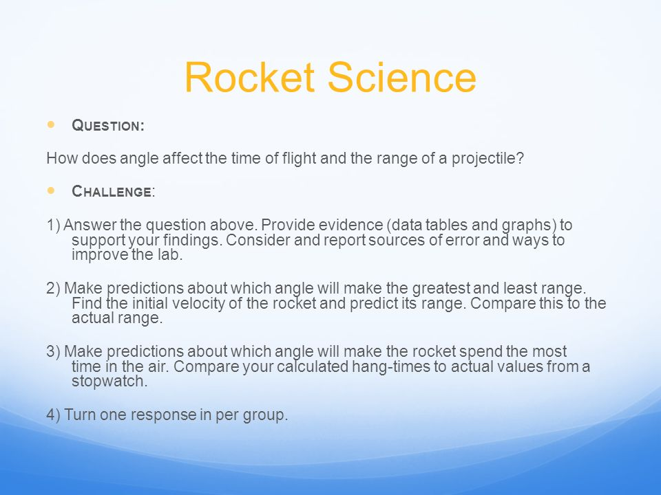 Rocket Science Q UESTION : How does angle affect the time of flight and the range of a projectile? C HALLENGE : 1) Answer the question above. Provide
