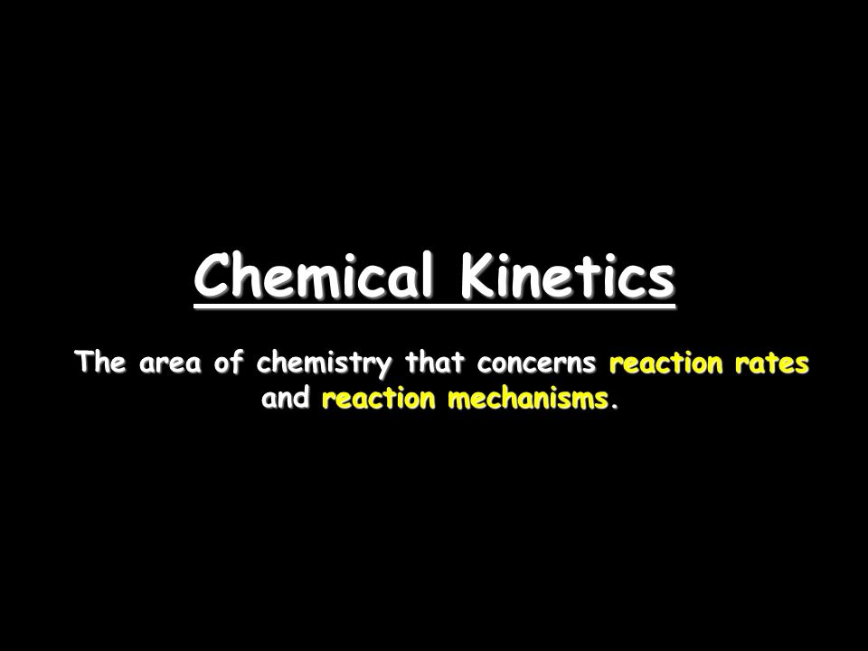 Chemical Kinetics The area of chemistry that concerns reaction rates and reaction mechanisms.