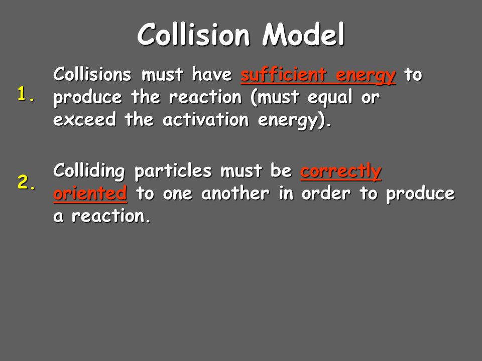 Collision Model Collisions must have sufficient energy to produce the reaction (must equal or exceed the activation energy). Colliding particles must