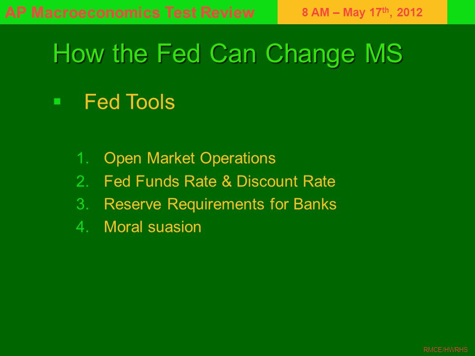 8 AM – May 17 th, 2012 AP Macroeconomics Test Review RMCE/HWRHS How the Fed Can Change MS Fed Tools 1.Open Market Operations 2.Fed Funds Rate & Discou