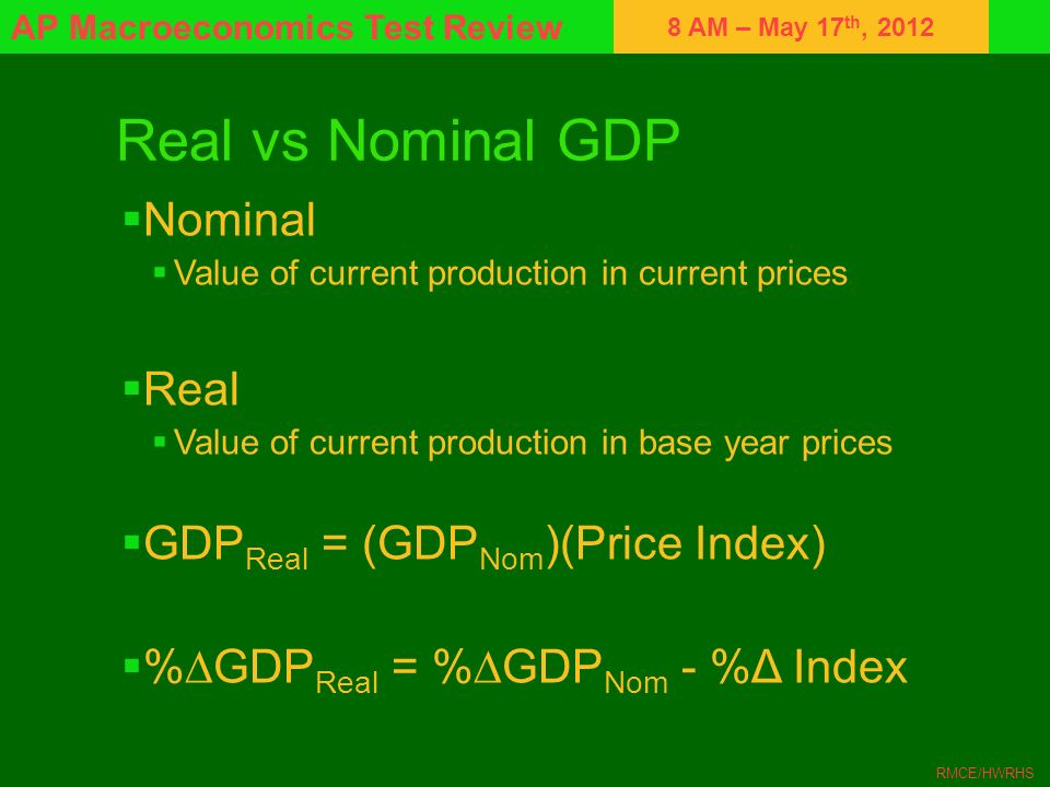 8 AM – May 17 th, 2012 AP Macroeconomics Test Review RMCE/HWRHS Real vs Nominal GDP Nominal Value of current production in current prices Real Value o