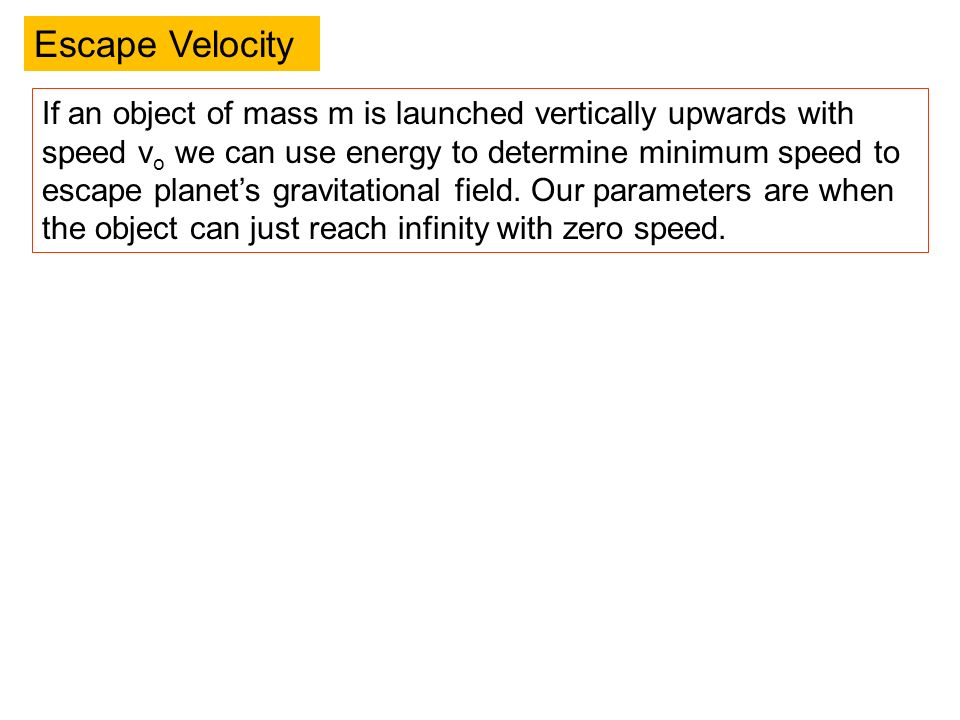 Escape Velocity If an object of mass m is launched vertically upwards with speed v o we can use energy to determine minimum speed to escape planets gr