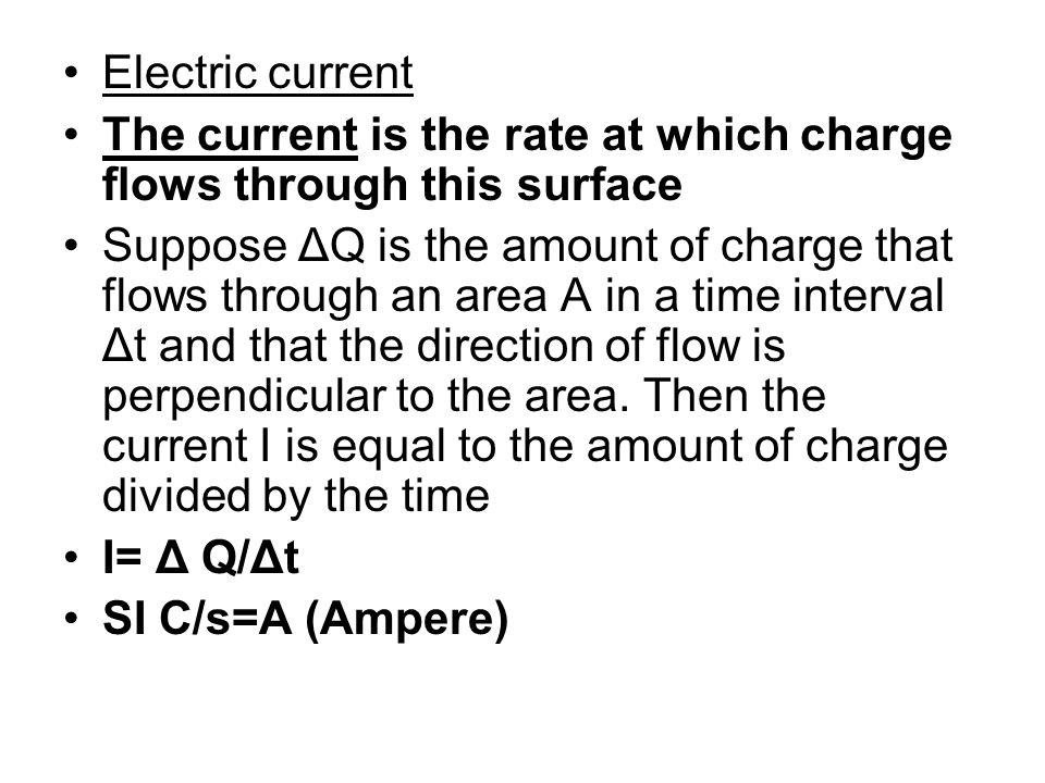 Electric current The current is the rate at which charge flows through this surface Suppose ΔQ is the amount of charge that flows through an area A in