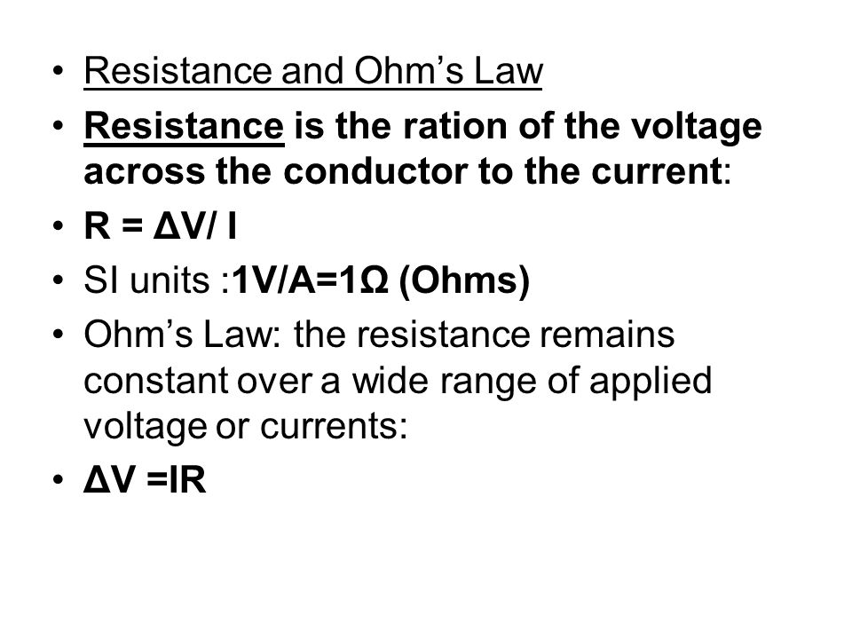 Resistance and Ohms Law Resistance is the ration of the voltage across the conductor to the current: R = ΔV/ I SI units :1V/A=1Ω (Ohms) Ohms Law: the