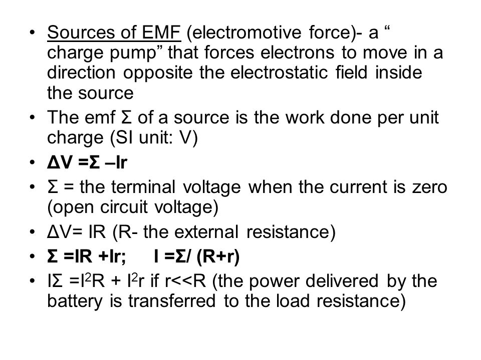 Sources of EMF (electromotive force)- a charge pump that forces electrons to move in a direction opposite the electrostatic field inside the source Th