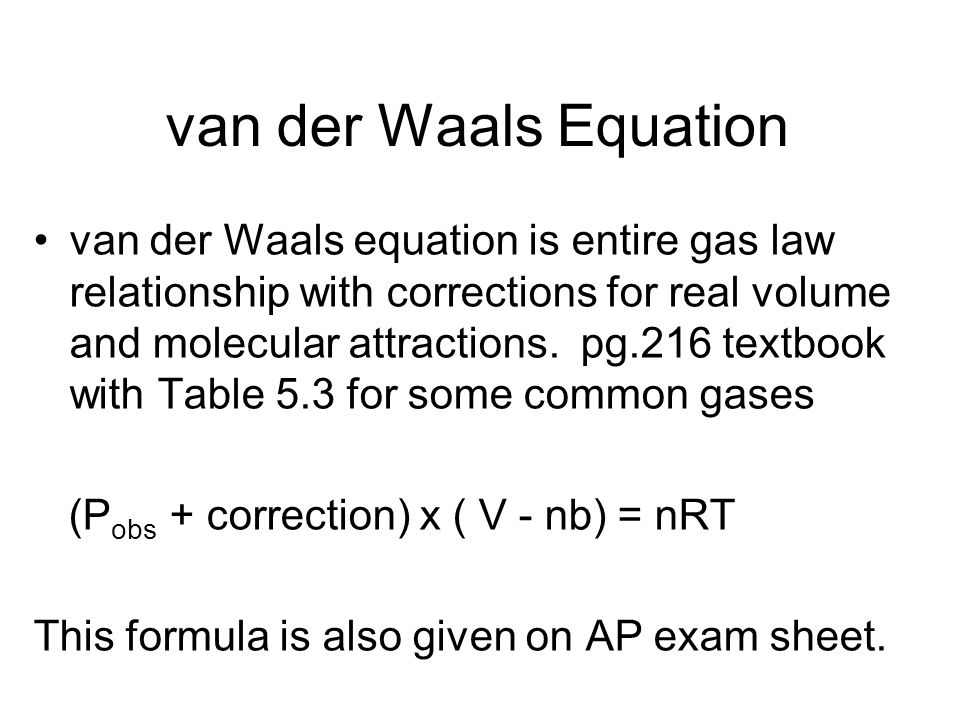Values of the van der Waals Constants for Common Gases a is a measure of intermolecular attractions (it is the correction to the pressure to account for attractions for each other) b is a measure of size of the molecule (it is the volume correction)