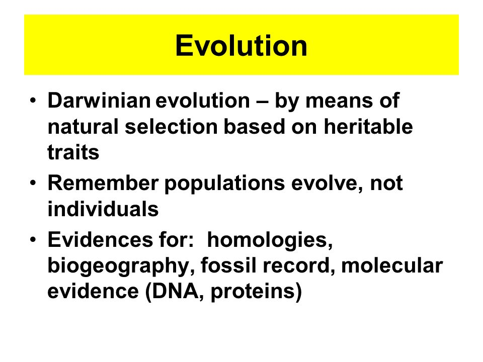 Evolution Darwinian evolution – by means of natural selection based on heritable traits Remember populations evolve, not individuals Evidences for: ho