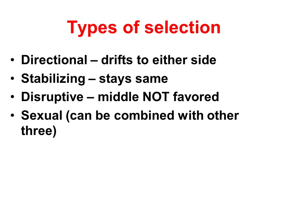 Types of selection Directional – drifts to either side Stabilizing – stays same Disruptive – middle NOT favored Sexual (can be combined with other thr