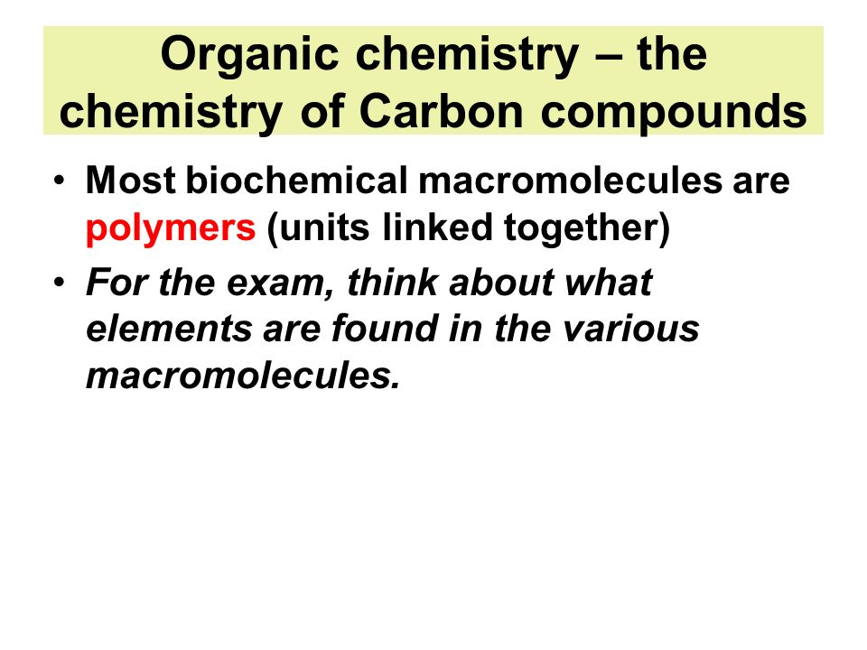 Organic chemistry – the chemistry of Carbon compounds Most biochemical macromolecules are polymers (units linked together) For the exam, think about w