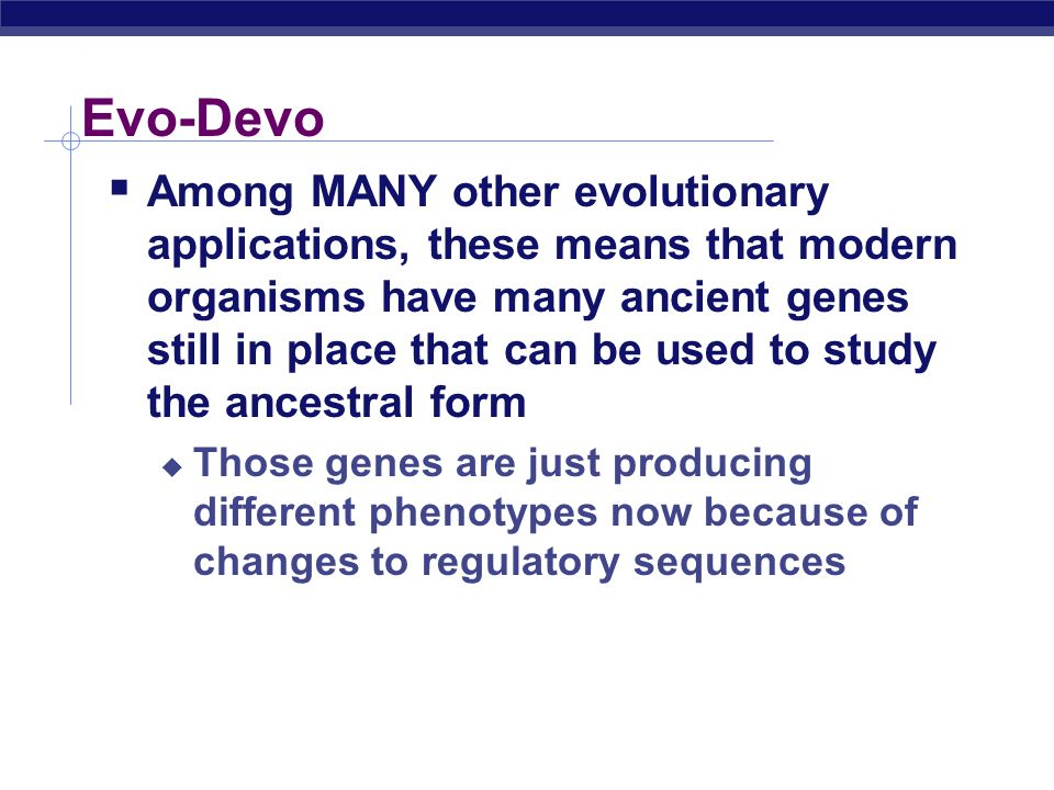 Evo-Devo Ex: A change in spatial expression of the Hox gene produces body parts in a new location, without a change in coding genes Hox gene 6Hox gene