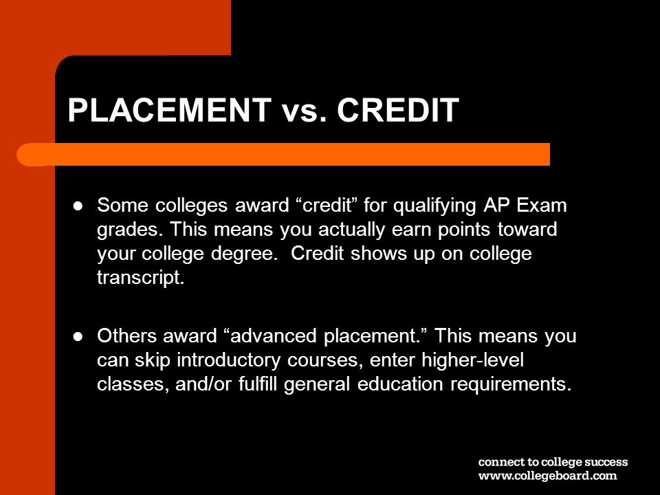 Some colleges award credit for qualifying AP Exam grades. This means you actually earn points toward your college degree. Credit shows up on college t