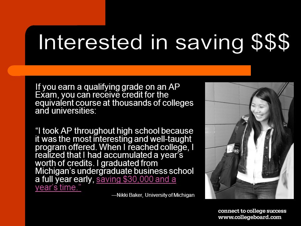 If you earn a qualifying grade on an AP Exam, you can receive credit for the equivalent course at thousands of colleges and universities: I took AP th