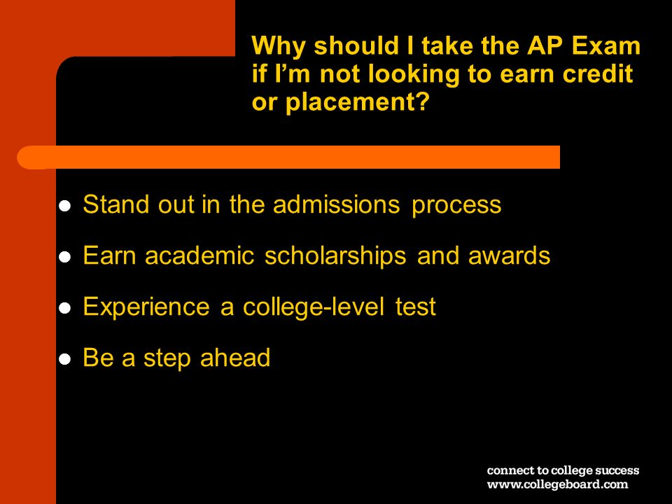 Why should I take the AP Exam if Im not looking to earn credit or placement? Stand out in the admissions process Earn academic scholarships and awards