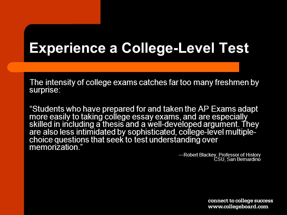 Experience a College-Level Test The intensity of college exams catches far too many freshmen by surprise: Students who have prepared for and taken the