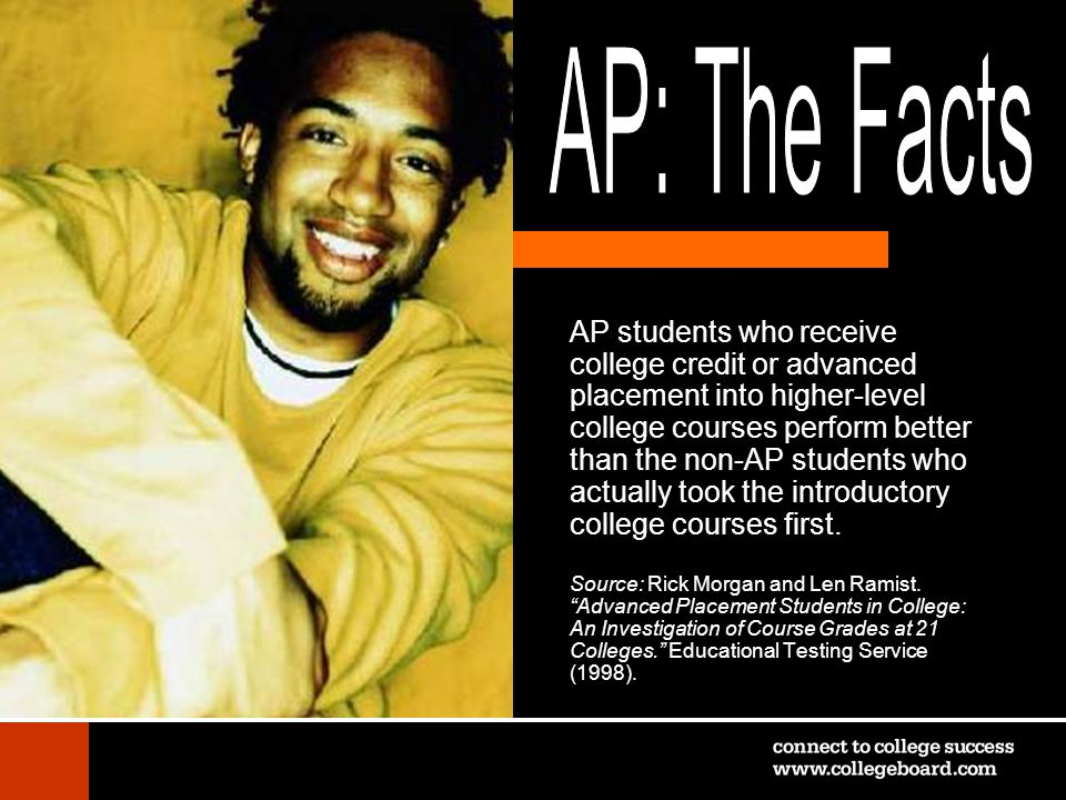 AP students who receive college credit or advanced placement into higher-level college courses perform better than the non-AP students who actually to