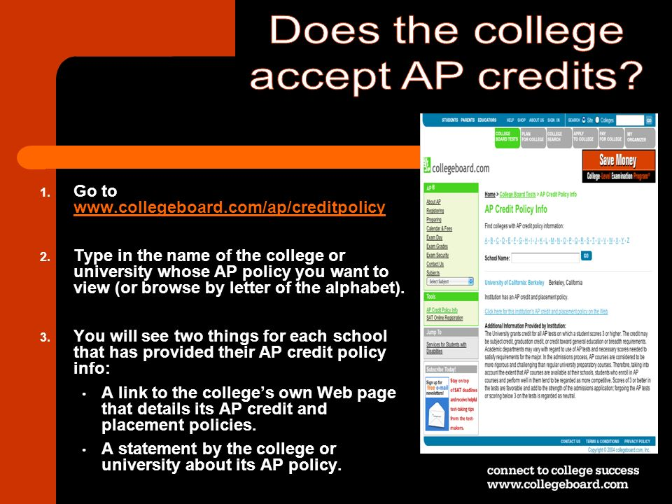 1. Go to www.collegeboard.com/ap/creditpolicy www.collegeboard.com/ap/creditpolicy 2. Type in the name of the college or university whose AP policy yo