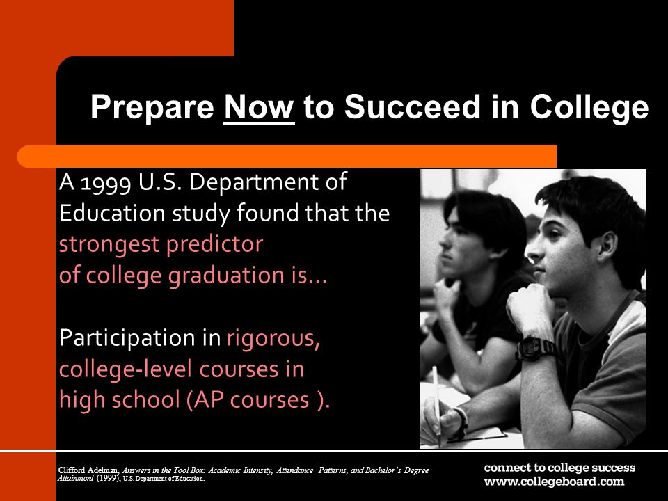 Prepare Now to Succeed in College A 1999 U.S. Department of Education study found that the strongest predictor of college graduation is… Participation
