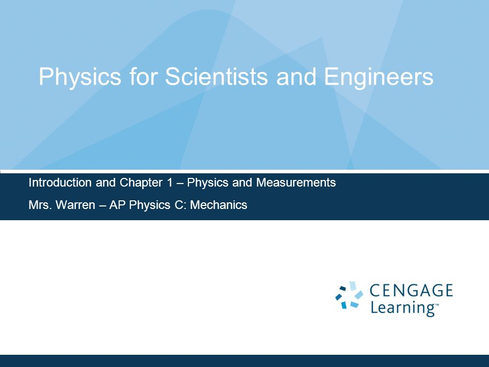 Physics for Scientists and Engineers Introduction and Chapter 1 – Physics and Measurements Mrs. Warren – AP Physics C: Mechanics