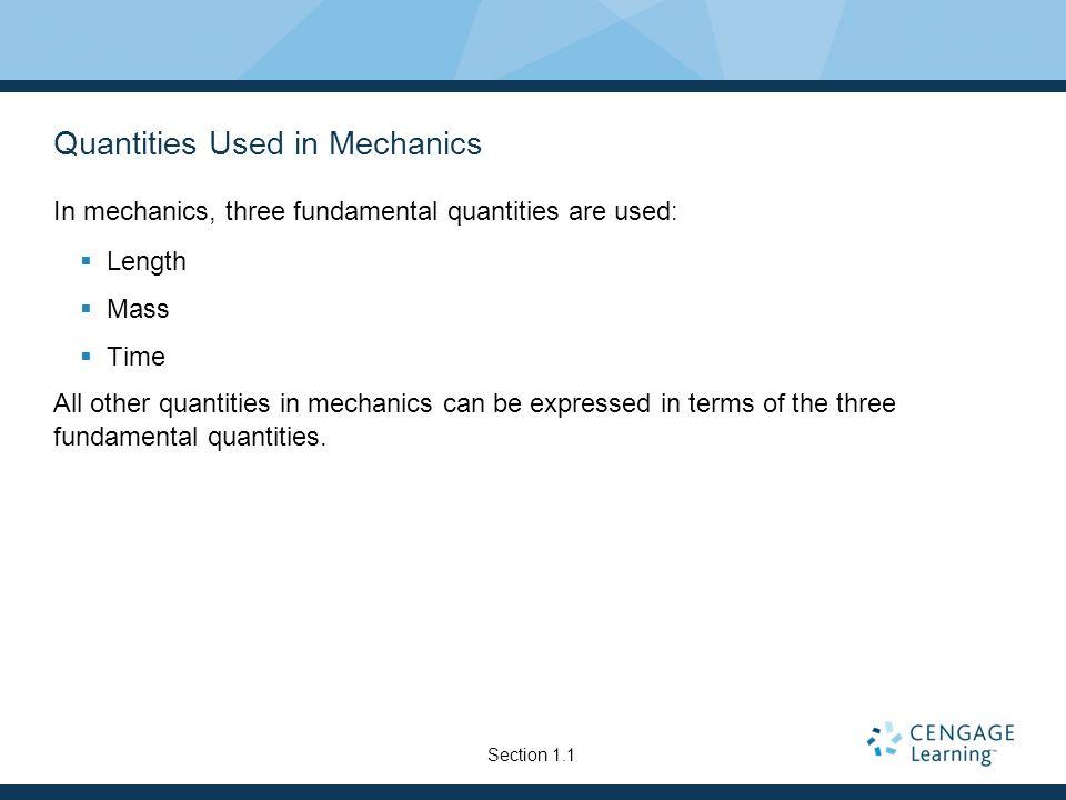 Quantities Used in Mechanics In mechanics, three fundamental quantities are used: Length Mass Time All other quantities in mechanics can be expressed