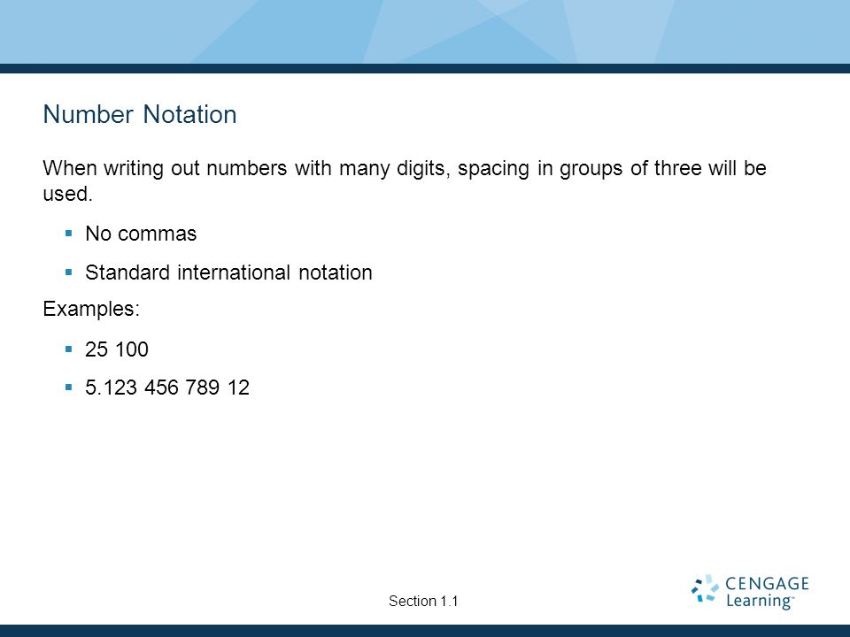 Number Notation When writing out numbers with many digits, spacing in groups of three will be used. No commas Standard international notation Examples