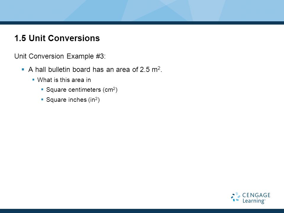 1.5 Unit Conversions Unit Conversion Example #3: A hall bulletin board has an area of 2.5 m 2. What is this area in Square centimeters (cm 2 ) Square