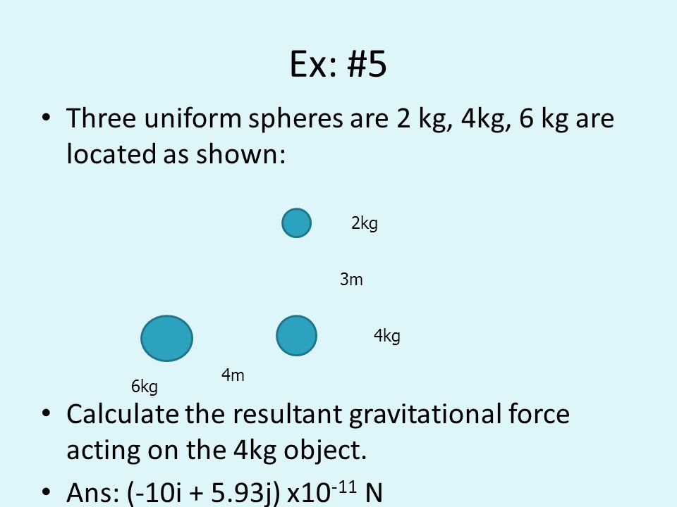 Ex: #5 Three uniform spheres are 2 kg, 4kg, 6 kg are located as shown: Calculate the resultant gravitational force acting on the 4kg object. Ans: (-10