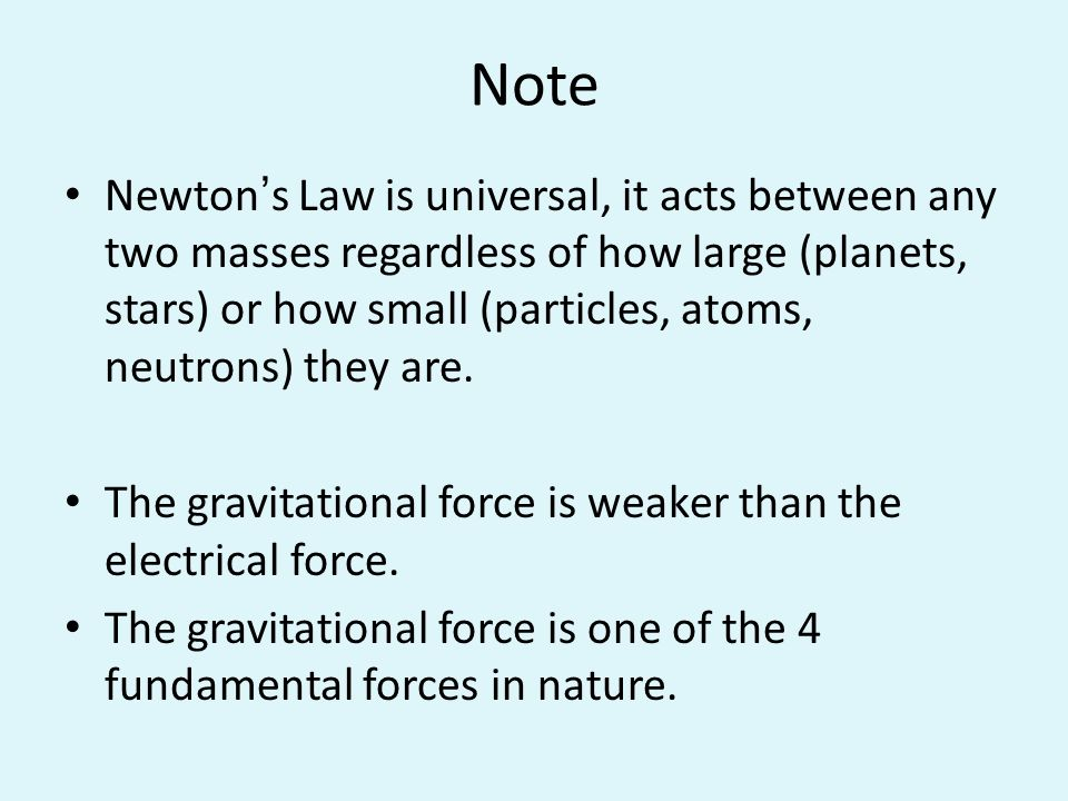 Note Newtons Law is universal, it acts between any two masses regardless of how large (planets, stars) or how small (particles, atoms, neutrons) they