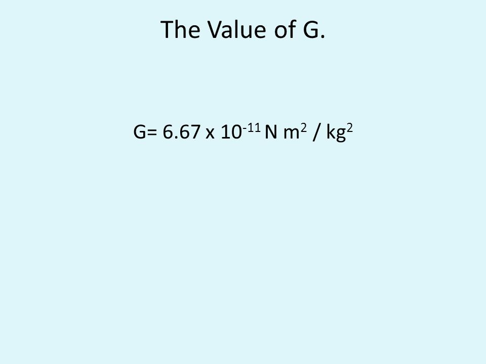 The Value of G. G= 6.67 x 10 -11 N m 2 / kg 2