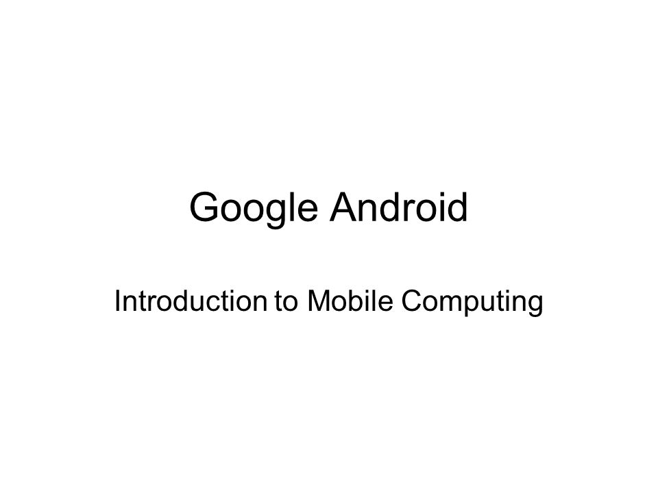 Google Android Introduction to Mobile Computing