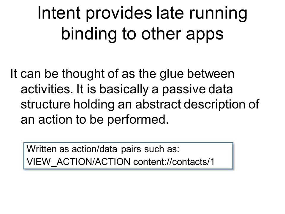 Intent provides late running binding to other apps It can be thought of as the glue between activities.