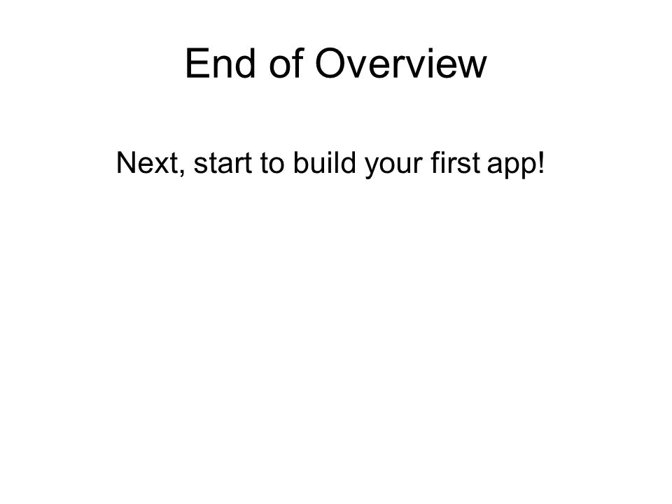 End of Overview Next, start to build your first app!